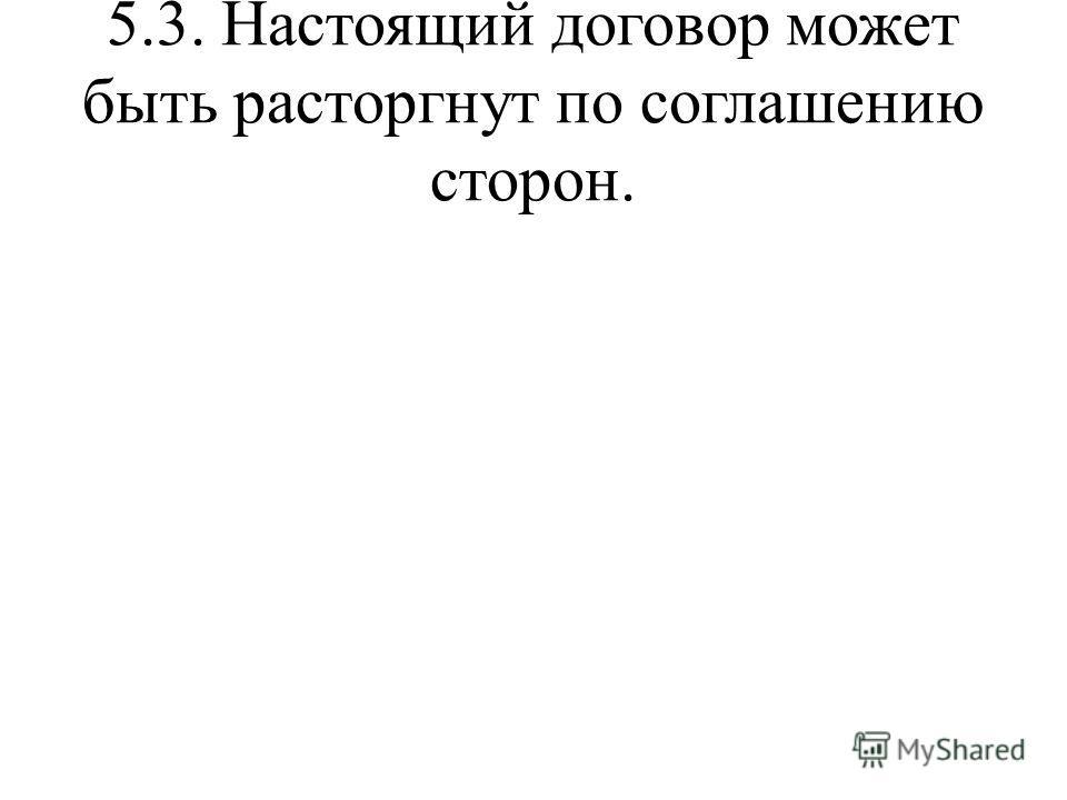 5.3. Настоящий договор может быть расторгнут по соглашению сторон.