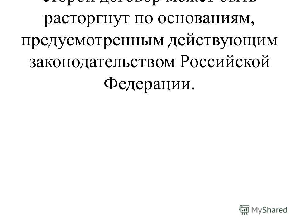 5.4. По инициативе одной из сторон договор может быть расторгнут по основаниям, предусмотренным действующим законодательством Российской Федерации.