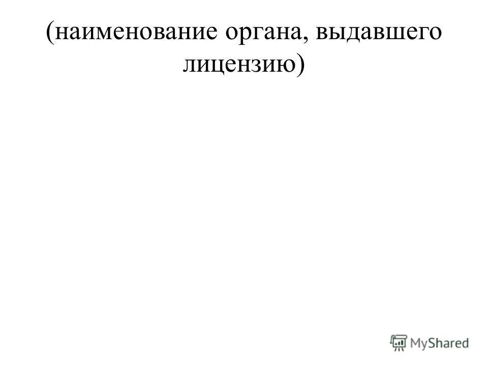 (наименование органа, выдавшего лицензию)