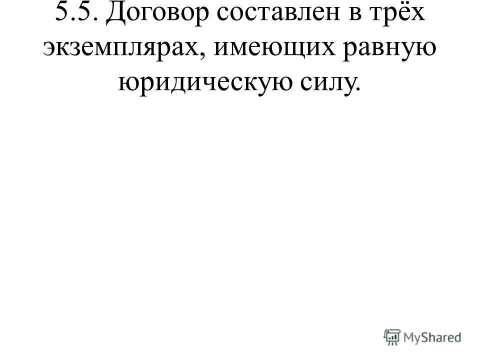 5.5. Договор составлен в трёх экземплярах, имеющих равную юридическую силу.
