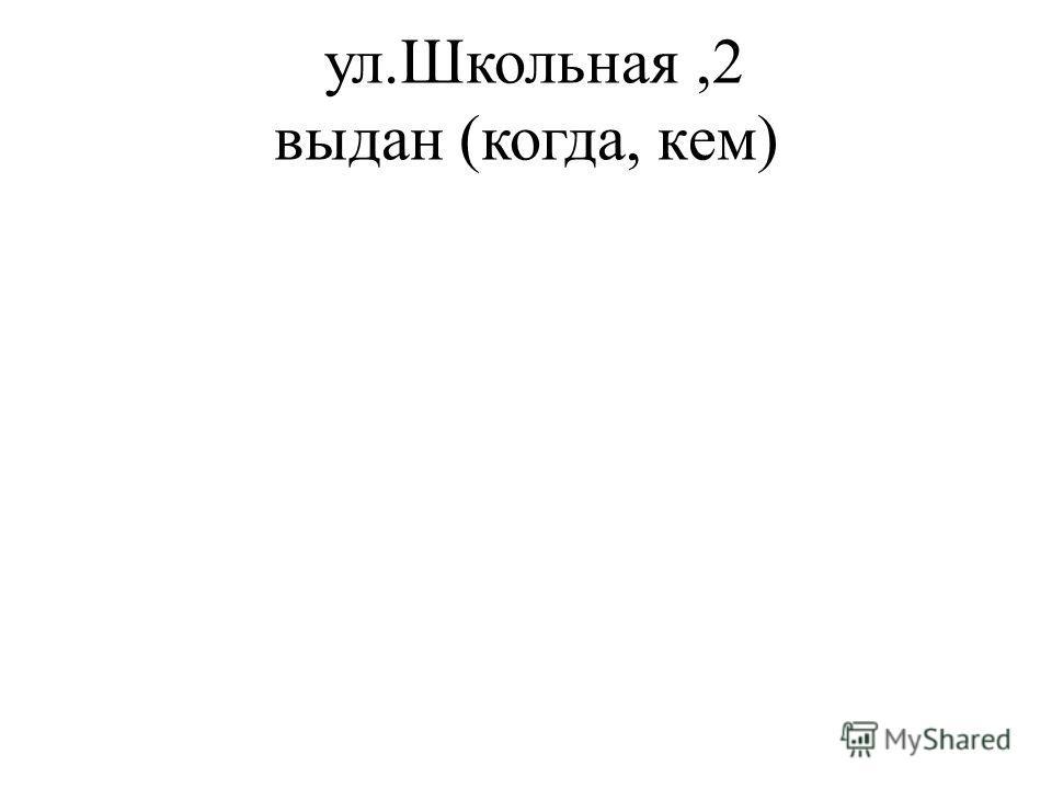 ул.Школьная,2 выдан (когда, кем)
