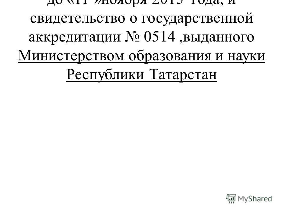 на срок с «11 » ноября 2009 года до «11 »ноября 2015 года, и свидетельство о государственной аккредитации 0514,выданного Министерством образования и науки Республики Татарстан