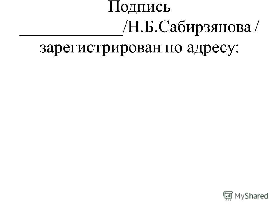 Подпись ____________/Н.Б.Сабирзянова / зарегистрирован по адресу: