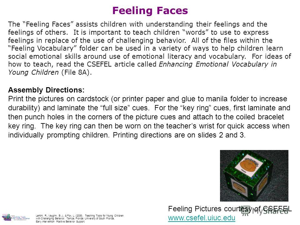 Feeling Pictures courtesy of CSEFEL www.csefel.uiuc.edu Feeling Faces The Feeling Faces assists children with understanding their feelings and the feelings of others. It is important to teach children words to use to express feelings in replace of th