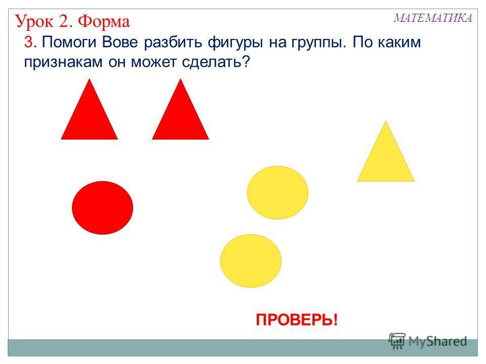 3. Помоги Вове разбить фигуры на группы. По каким признакам он может сделать? Урок 2. Форма МАТЕМАТИКА ПРОВЕРЬ!
