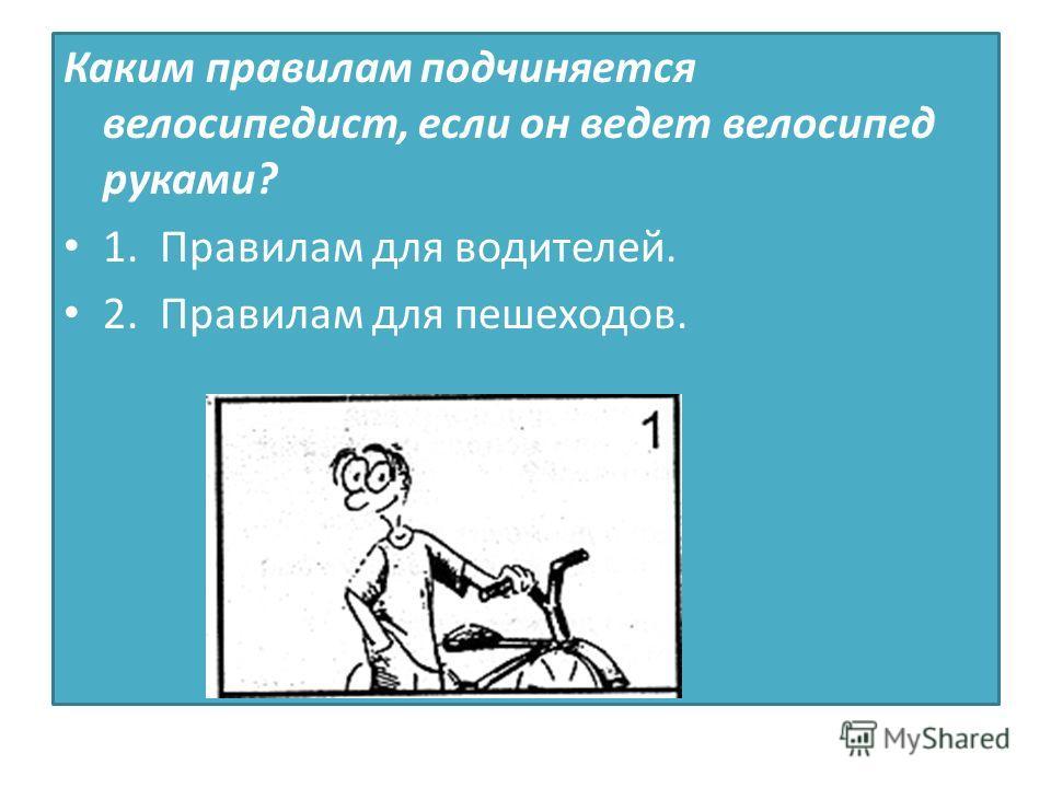 Каким правилам подчиняется велосипедист, если он ведет велосипед руками? 1. Правилам для водителей. 2. Правилам для пешеходов.