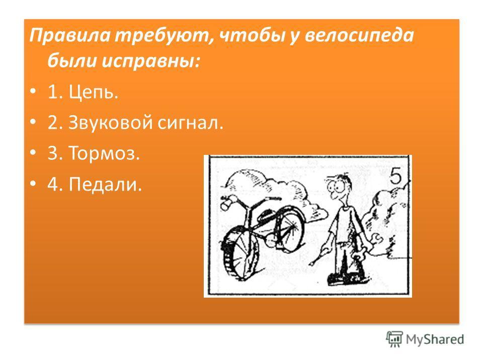 Правила требуют, чтобы у велосипеда были исправны: 1. Цепь. 2. Звуковой сигнал. 3. Тормоз. 4. Педали. Правила требуют, чтобы у велосипеда были исправны: 1. Цепь. 2. Звуковой сигнал. 3. Тормоз. 4. Педали.