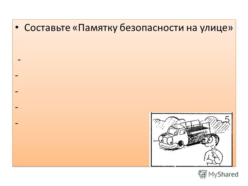 Составьте «Памятку безопасности на улице» - Составьте «Памятку безопасности на улице» -