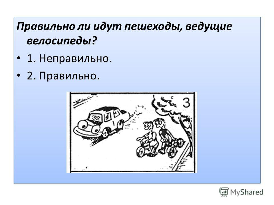 Правильно ли идут пешеходы, ведущие велосипеды? 1. Неправильно. 2. Правильно. Правильно ли идут пешеходы, ведущие велосипеды? 1. Неправильно. 2. Правильно.