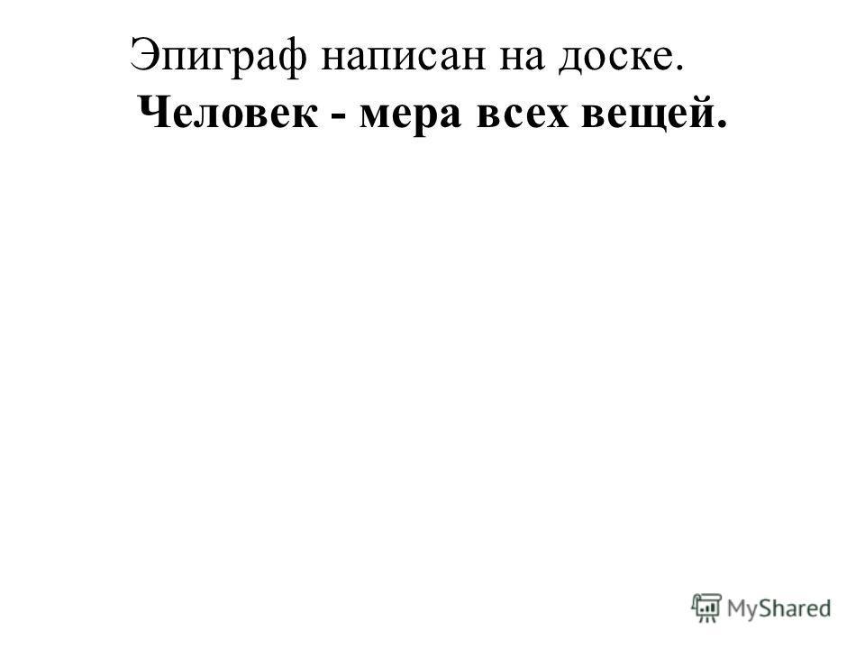 Эпиграф написан на доске. Человек - мера всех вещей.