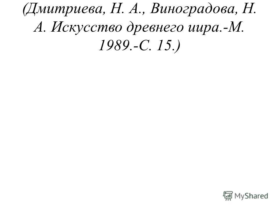 (Дмитриева, Н. А., Виноградова, Н. А. Искусство древнего иира.-М. 1989.-С. 15.)