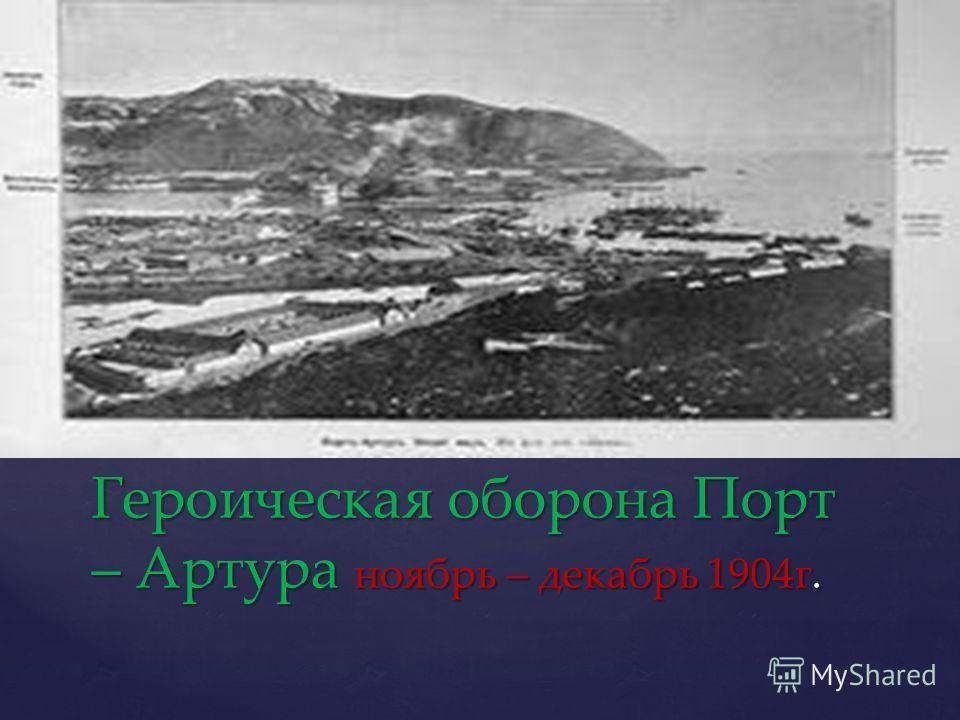 Героическая оборона Порт – Артура ноябрь – декабрь 1904г.