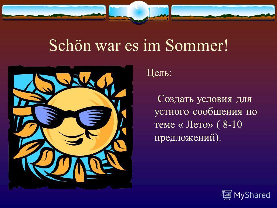 Schön war es im Sommer! Цель: Создать условия для устного сообщения по теме « Лето» ( 8-10 предложений).