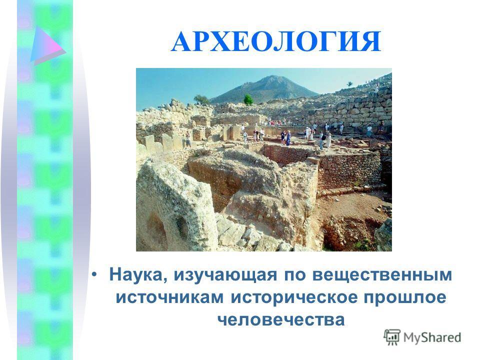 АРХЕОЛОГИЯ Наука, изучающая по вещественным источникам историческое прошлое человечества