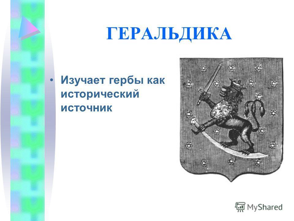 ГЕРАЛЬДИКА Изучает гербы как исторический источник