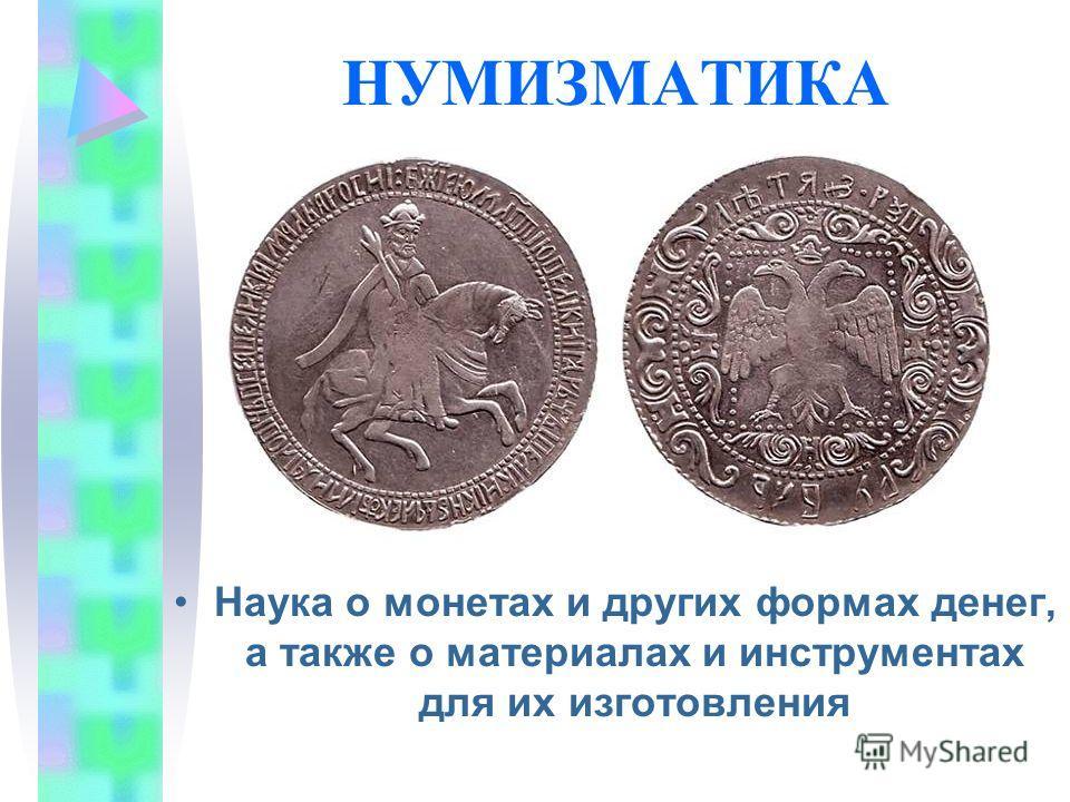 НУМИЗМАТИКА Наука о монетах и других формах денег, а также о материалах и инструментах для их изготовления