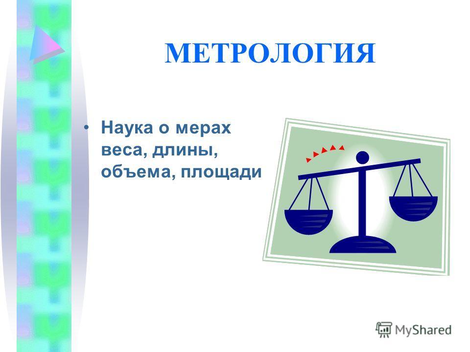 МЕТРОЛОГИЯ Наука о мерах веса, длины, объема, площади