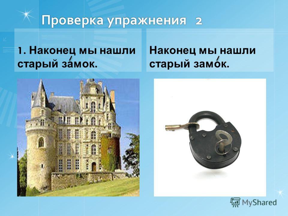 Проверка упражнения 2 1. Наконец мы нашли старый замок. Наконец мы нашли старый замок.