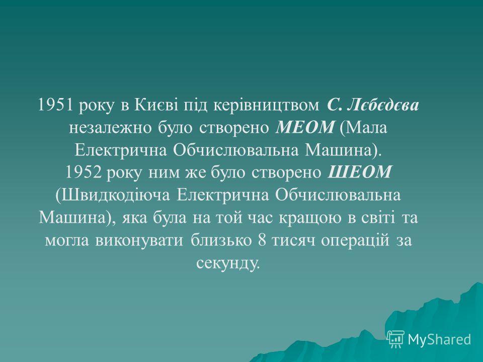 1951 року в Києві під керівництвом С. Лєбєдєва незалежно було створено МЕОМ (Мала Електрична Обчислювальна Машина). 1952 року ним же було створено ШЕОМ (Швидкодіюча Електрична Обчислювальна Машина), яка була на той час кращою в світі та могла виконув