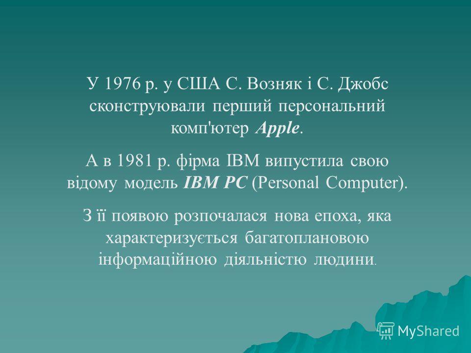 У 1976 р. у США С. Возняк і С. Джобс сконструювали перший персональний комп'ютер Apple. А в 1981 р. фірма IBM випустила свою відому модель IBM PC (Personal Computer). З її появою розпочалася нова епоха, яка характеризується багатоплановою інформаційн