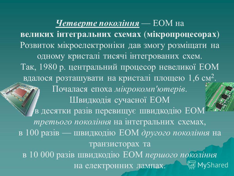 Четверте покоління ЕОМ на великих інтегральних схемах (мікропроцесорах) Розвиток мікроелектроніки дав змогу розміщати на одному кристалі тисячі інтегрованих схем. Так, 1980 р. центральний процесор невеликої ЕОМ вдалося розташувати на кристалі площею