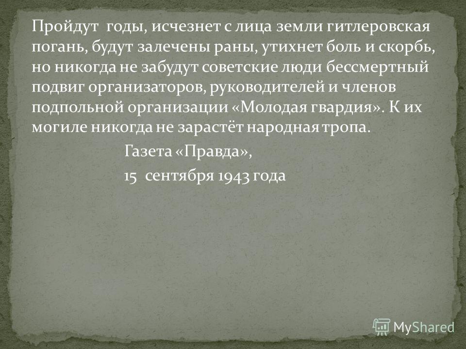Пройдут годы, исчезнет с лица земли гитлеровская погань, будут залечены раны, утихнет боль и скорбь, но никогда не забудут советские люди бессмертный подвиг организаторов, руководителей и членов подпольной организации «Молодая гвардия». К их могиле н