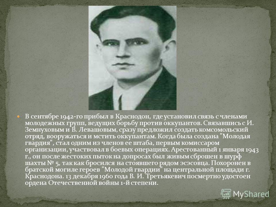 В сентябре 1942-го прибыл в Краснодон, где установил связь с членами молодежных групп, ведущих борьбу против оккупантов. Связавшись с И. Земнуховым и В. Левашовым, сразу предложил создать комсомольский отряд, вооружаться и мстить оккупантам. Когда бы