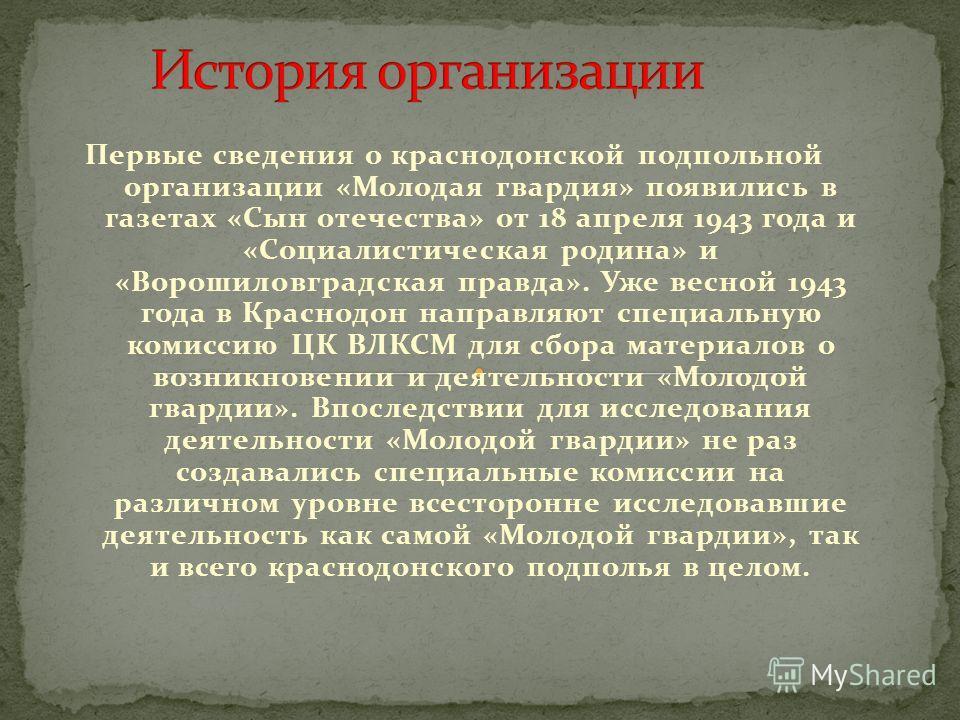 Первые сведения о краснодонской подпольной организации «Молодая гвардия» появились в газетах «Сын отечества» от 18 апреля 1943 года и «Социалистическая родина» и «Ворошиловградская правда». Уже весной 1943 года в Краснодон направляют специальную коми