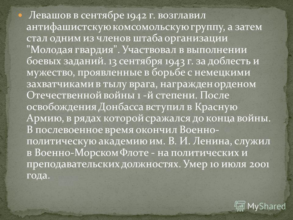 Левашов в сентябре 1942 г. возглавил антифашистскую комсомольскую группу, а затем стал одним из членов штаба организации
