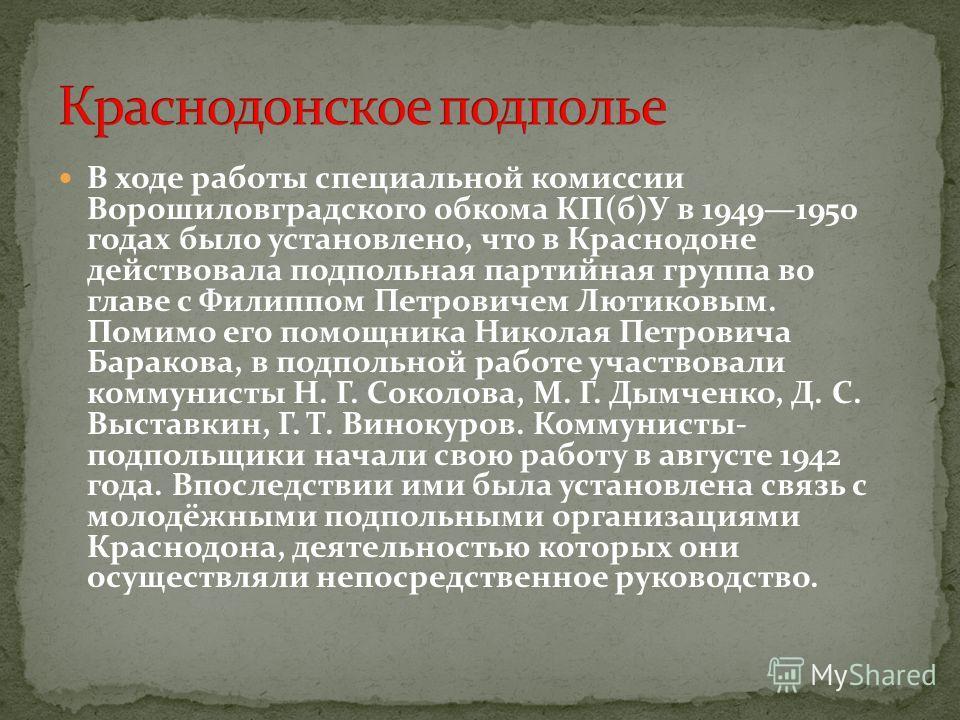 В ходе работы специальной комиссии Ворошиловградского обкома КП(б)У в 19491950 годах было установлено, что в Краснодоне действовала подпольная партийная группа во главе с Филиппом Петровичем Лютиковым. Помимо его помощника Николая Петровича Баракова,