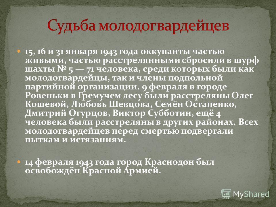 15, 16 и 31 января 1943 года оккупанты частью живыми, частью расстрелянными сбросили в шурф шахты 5 71 человека, среди которых были как молодогвардейцы, так и члены подпольной партийной организации. 9 февраля в городе Ровеньки в Гремучем лесу были ра