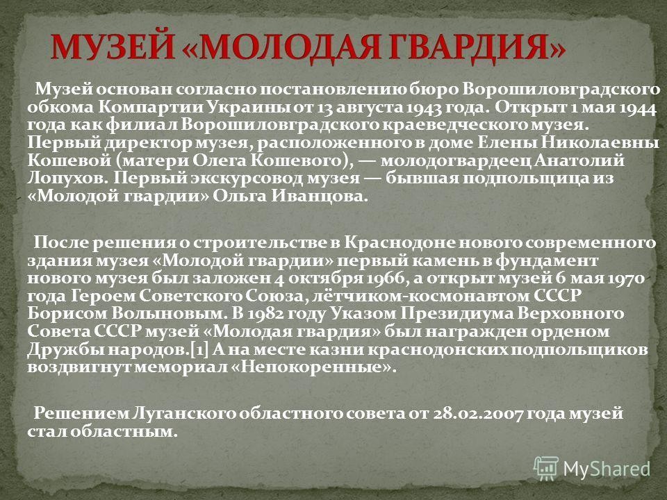 Музей основан согласно постановлению бюро Ворошиловградского обкома Компартии Украины от 13 августа 1943 года. Открыт 1 мая 1944 года как филиал Ворошиловградского краеведческого музея. Первый директор музея, расположенного в доме Елены Николаевны Ко