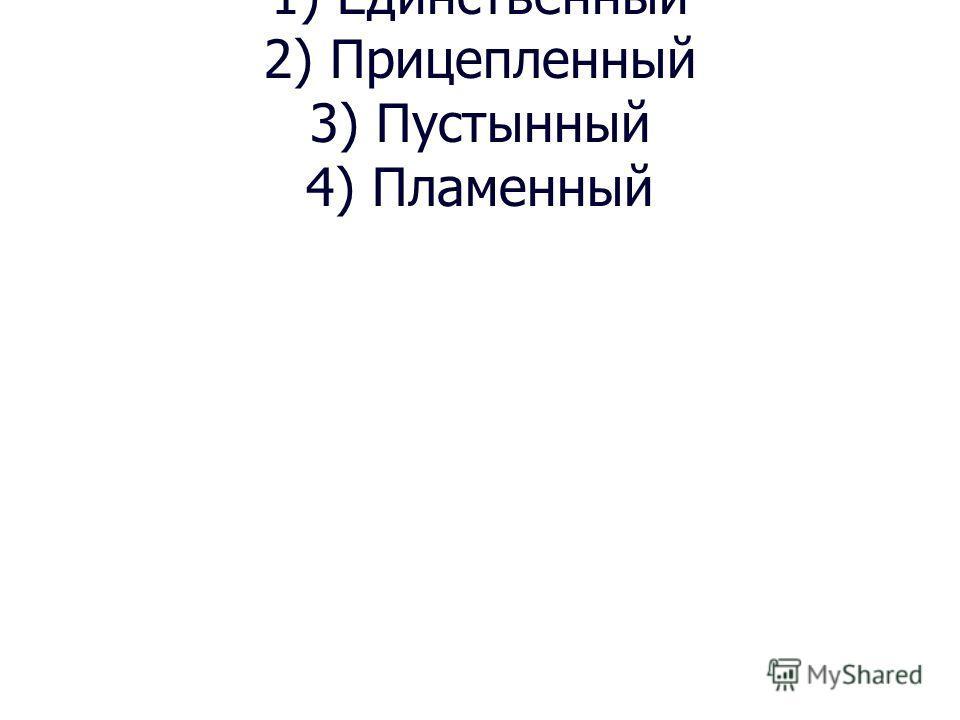 1) Единственный 2) Прицепленный 3) Пустынный 4) Пламенный