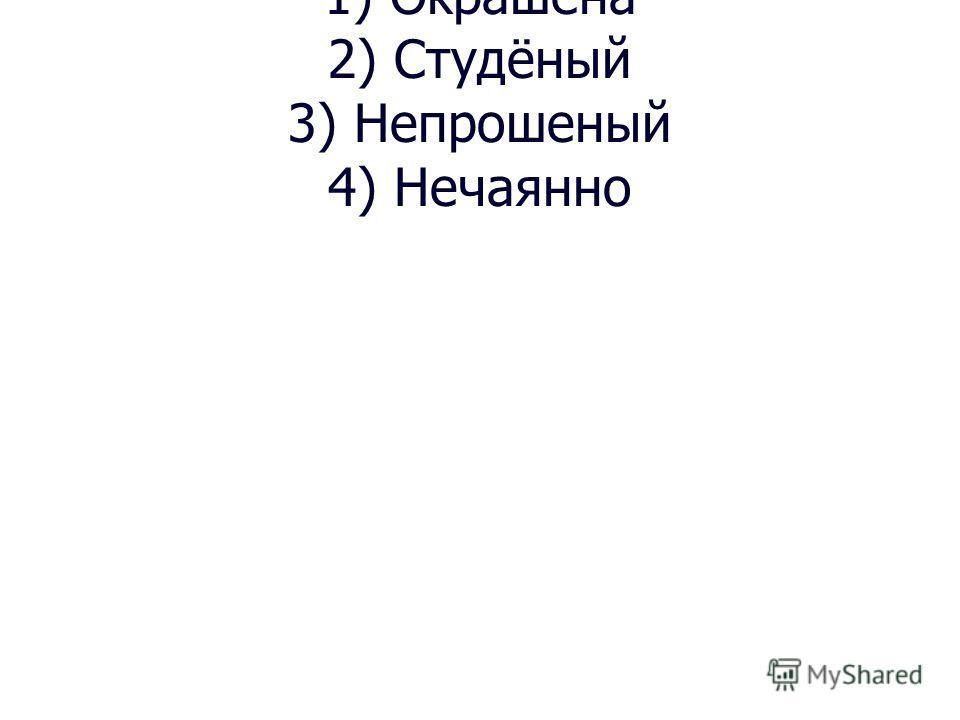 1) Окрашена 2) Студёный 3) Непрошеный 4) Нечаянно