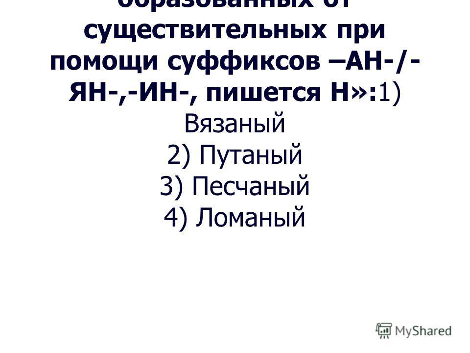 9. Укажите слово, в котором правописание суффикса определяется правилом: «В прилагательных, образованных от существительных при помощи суффиксов –АН-/- ЯН-,-ИН-, пишется Н»:1) Вязаный 2) Путаный 3) Песчаный 4) Ломаный