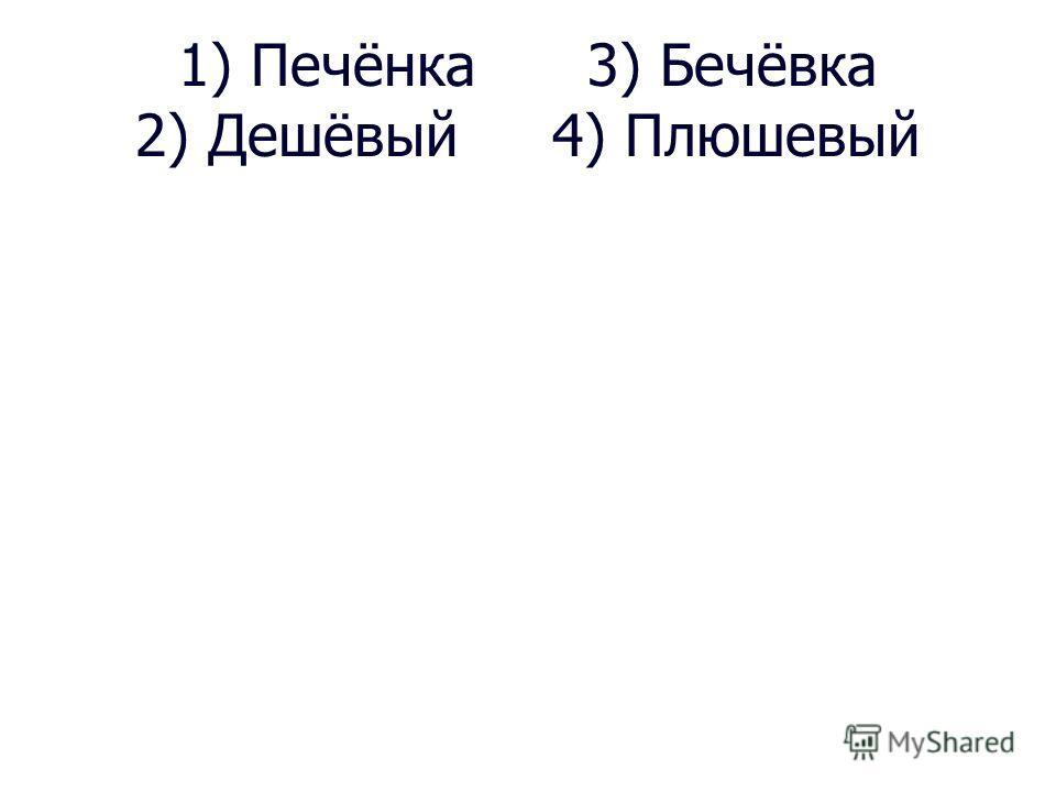 1) Печёнка 3) Бечёвка 2) Дешёвый 4) Плюшевый