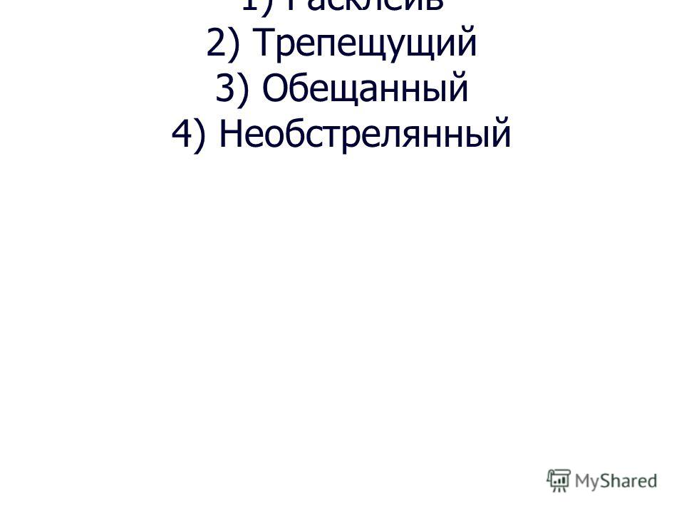 1) Расклеив 2) Трепещущий 3) Обещанный 4) Необстрелянный