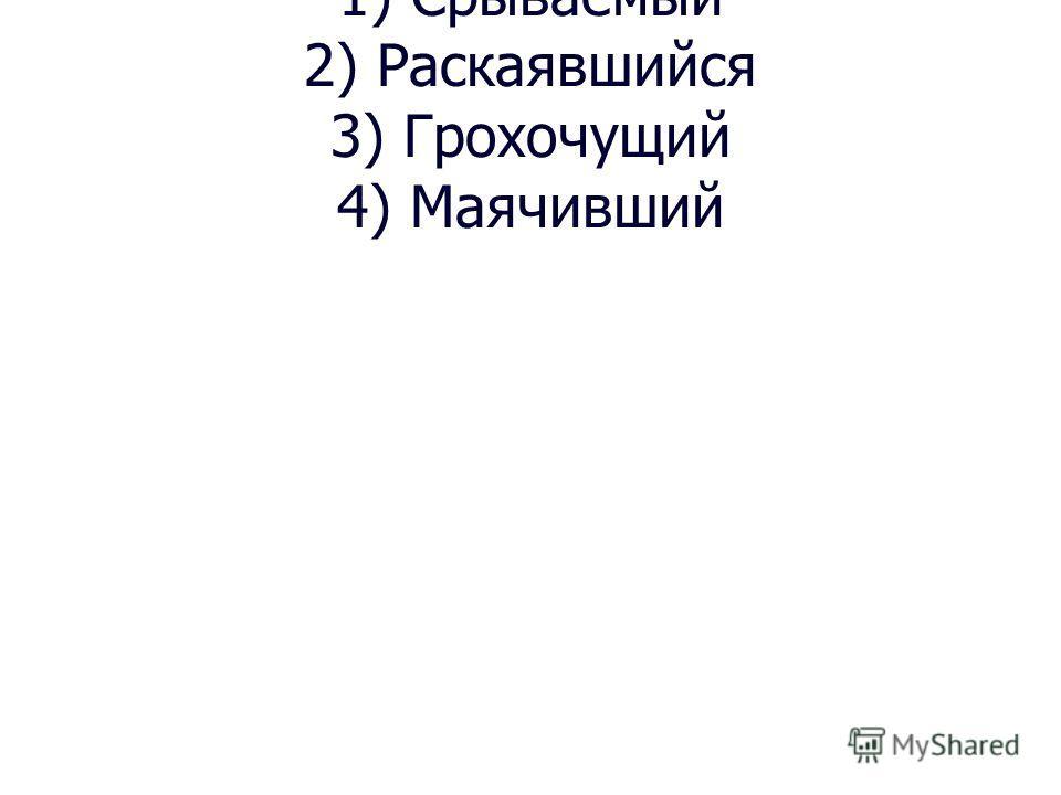 1) Срываемый 2) Раскаявшийся 3) Грохочущий 4) Маячивший