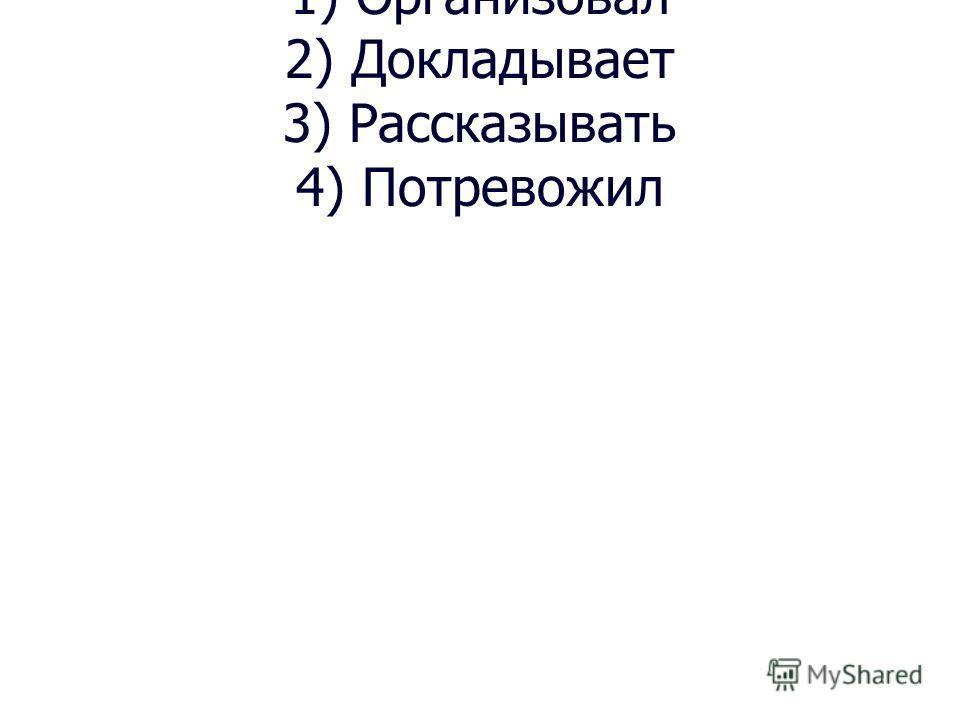 1) Организовал 2) Докладывает 3) Рассказывать 4) Потревожил