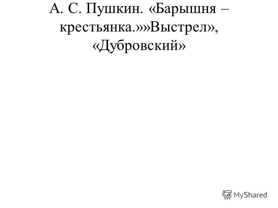 А. С. Пушкин. «Барышня – крестьянка.»»Выстрел», «Дубровский»