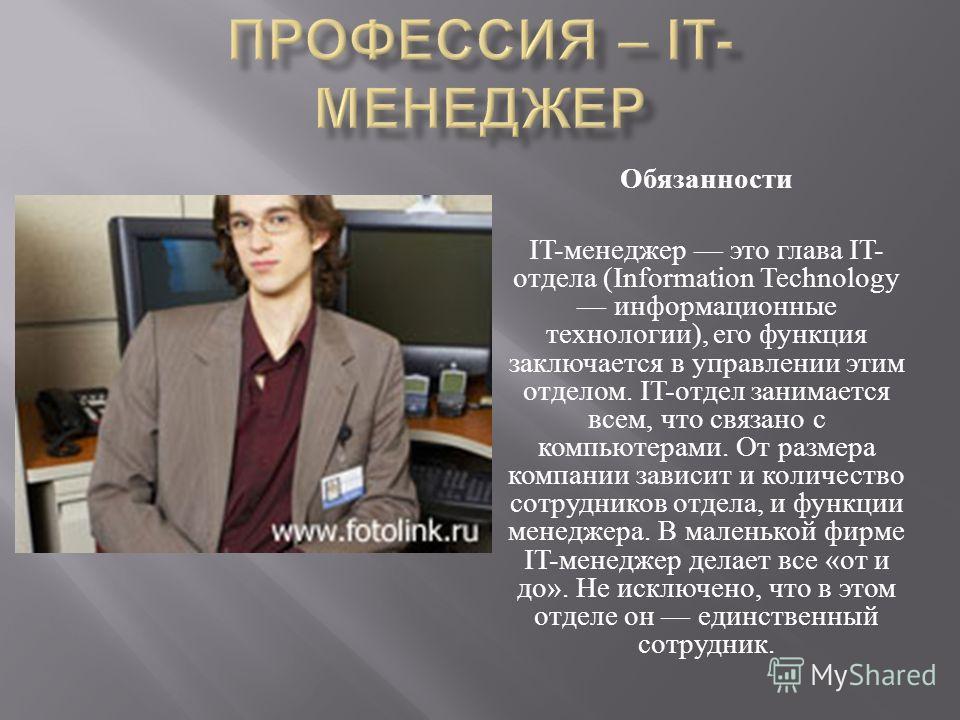 Обязанности IT- менеджер это глава IT- отдела (Information Technology информационные технологии ), его функция заключается в управлении этим отделом. IT- отдел занимается всем, что связано с компьютерами. От размера компании зависит и количество сотр