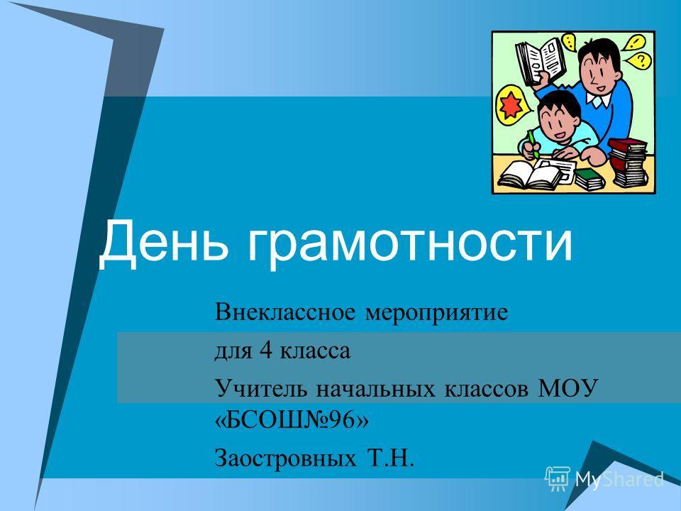 День грамотности Внеклассное мероприятие для 4 класса Учитель начальных классов МОУ «БСОШ96» Заостровных Т.Н.