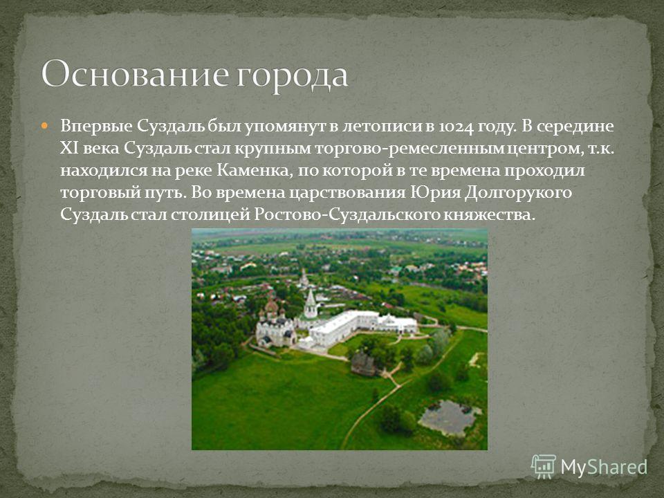 Впервые Суздаль был упомянут в летописи в 1024 году. В середине XI века Суздаль стал крупным торгово-ремесленным центром, т.к. находился на реке Каменка, по которой в те времена проходил торговый путь. Во времена царствования Юрия Долгорукого Суздаль