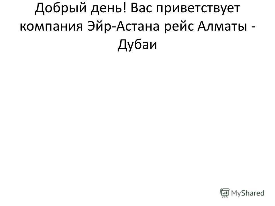 Добрый день! Вас приветствует компания Эйр-Астана рейс Алматы - Дубаи