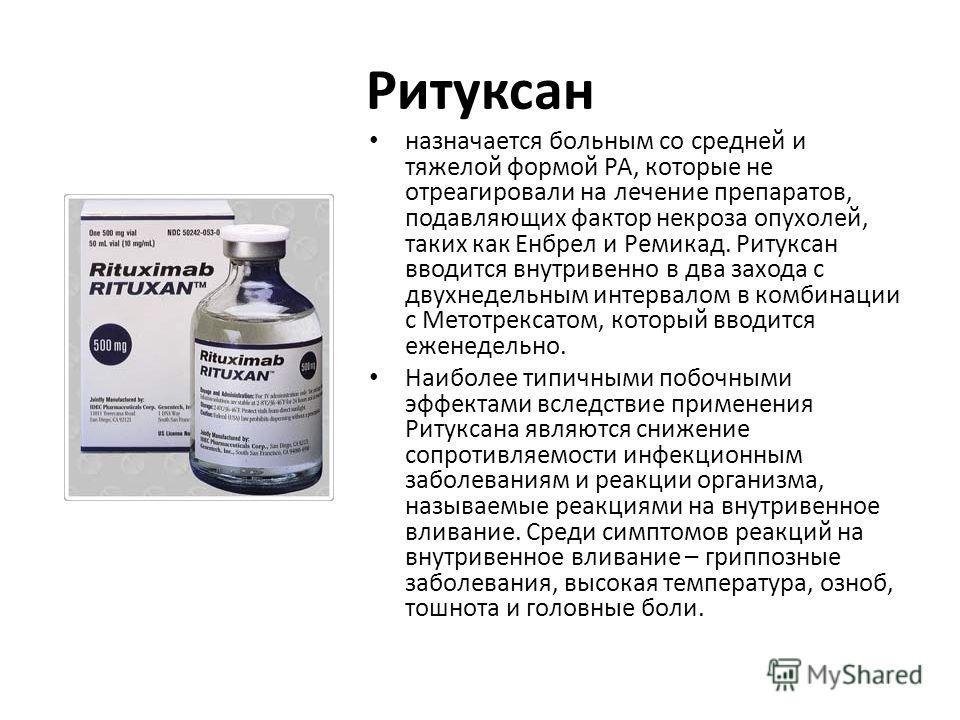 Ритуксан назначается больным со средней и тяжелой формой РА, которые не отреагировали на лечение препаратов, подавляющих фактор некроза опухолей, таких как Енбрел и Ремикад. Ритуксан вводится внутривенно в два захода с двухнедельным интервалом в комб