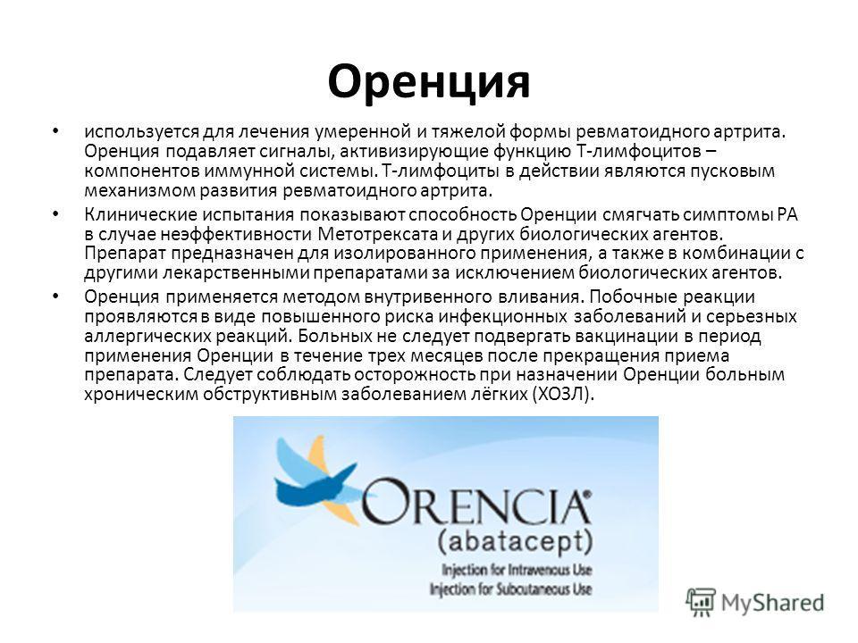 Оренция используется для лечения умеренной и тяжелой формы ревматоидного артрита. Оренция подавляет сигналы, активизирующие функцию Т-лимфоцитов – компонентов иммунной системы. Т-лимфоциты в действии являются пусковым механизмом развития ревматоидног