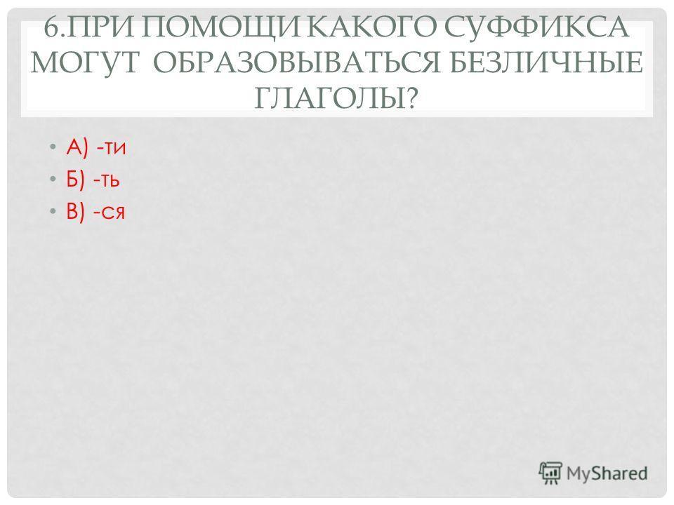 6.ПРИ ПОМОЩИ КАКОГО СУФФИКСА МОГУТ ОБРАЗОВЫВАТЬСЯ БЕЗЛИЧНЫЕ ГЛАГОЛЫ? А) -ти Б) -ть В) -ся