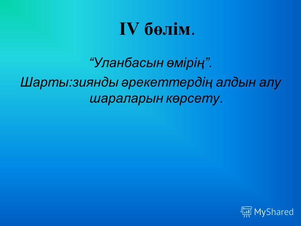 ІV бөлім. Уланбасын өмірің. Шарты:зиянды әрекеттердің алдын алу шараларын көрсету.