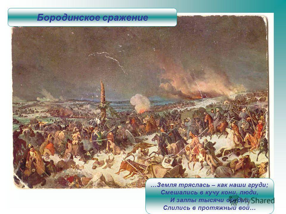…Земля тряслась – как наши груди; Смешались в кучу кони, люди, И залпы тысячи орудий Слились в протяжный вой… Бородинское сражение