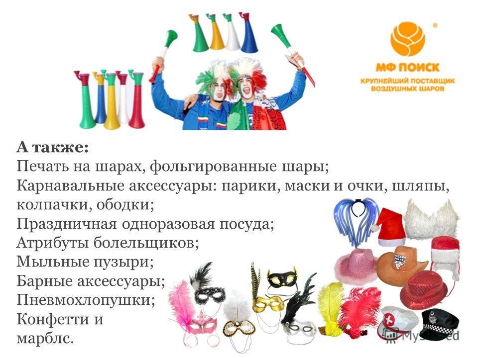 А также: Печать на шарах, фольгированные шары; Карнавальные аксессуары: парики, маски и очки, шляпы, колпачки, ободки; Праздничная одноразовая посуда; Атрибуты болельщиков; Мыльные пузыри; Барные аксессуары; Пневмохлопушки; Конфетти и марблс.